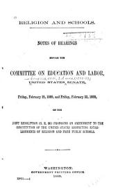 Religion and Schools: Notes on Hearings Before the Committee on Education and Labor, United States Senate, Feb. 15 and 22, 1889, on the Joint Resolution (S.R. 86) Proposing an Amendment to the Constitution of the United States Respecting Establishments of Religion and Free Public Schools