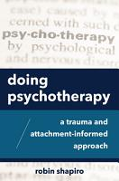 Doing Psychotherapy  A Trauma and Attachment Informed Approach PDF