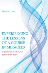 Experiencing the Lessons of A Course in Miracles: Experience the Course Better than Ever!
