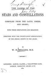 The Names of the Stars and Constellations: Compiled from the Latin, Greek, and Arabic; with Their Derivations and Meanings: Together with the Twenty-eight Moonstations, of the Zodiac, Known to the Arabs