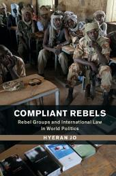 Compliant Rebels: Rebel Groups and International Law in World Politics