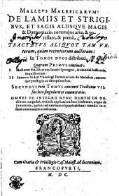 MALLEVS MALEFICARVM: DE LAMIIS ET STRIGIBVS, ET SAGIS ALIISQVE MAGIS & Daemoniacis, eorumque arte, & potestate, & poena, TRACTATVS ALIQVOT TM VEterum, quam recentiorum auctorum: In TOMOS DVOS distributi, Quorum PRIMVS continet: I. Malleum Maleficarum Iacobi Sprengeri, & Henrici Institoris, Inquisitorum: II. Ioannis Nideri Theologi Formicarium de Maleficis, earumque praestigijs ac deceptionibus. SECVNDVS vero TOMVS continet Tractatus VII. suo loco singulariter enumeratos. OMNES DE INTEGRO NVNC DEMVM IN ORdinem congestos, notis & explicationibus illustratos, atque ab innumeris, quibus ad nauseam vsque scatebant mendis in vsum communem vindicatos