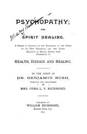 Psychopathy: Or, Spirit Healing : a Series of Lessons on the Relations of the Spirit to Its Own Organism, and the Interrelation of Human Beings with Reference to Health, Disease and Healing