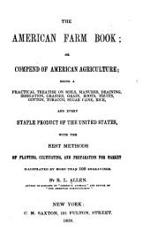 The American Farm Book: Or Compend of American Agriculture; Being a Practical Treatise on Soils, Manures, Draining, Irrigation, Grasses, Grain, Roots, Fruits ...