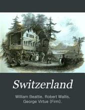 Switzerland: Illustrated in a Series of Views Taken Expressly for this Work, Volume 1