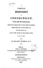 A Complete History of Connecticut: Civil and Ecclesiastical, from the Emigration of Its First Planters, from England, in the Year 1630, to the Year 1764 ; and to the Close of the Indian Wars, Volume 1