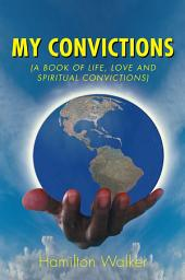 My Convictions: (A Book of Life, Love and Spiritual Convictions)