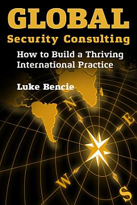 Global Security Consulting  How to Build a Thriving International Practice PDF