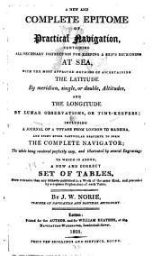 A New and Complete Epitome of Practical Navigation: Containing All Necessary Instructions for Keeping a Ship's Reckoning at Sea, with the Most Approved Methods of Ascertaining the Latitude ... and the Longitude ... Including a Journal of a Voyage from London to Madeira ... To which is Added, a New and Correct Set of Tables ...
