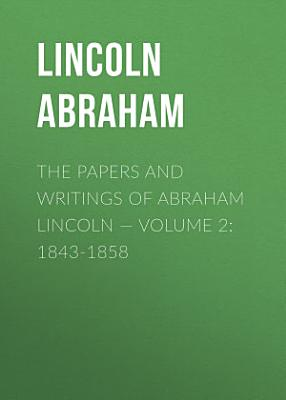 The Papers And Writings Of Abraham Lincoln     Volume 2  1843 1858
