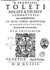D. Francisci Toleti societatis Iesu Commentaria vna cum quaestionibus. in octo libros Aristotelis De physica auscultatione