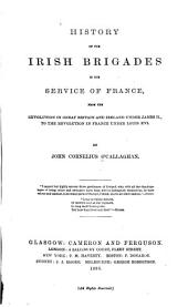 History of the Irish Brigades in the Service of France,: From the Revolution in Great Britain and Ireland Under James II., to the Revolution in France Under Louis XVI.