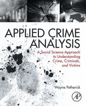 Applied Crime Analysis: A Social Science Approach to Understanding Crime, Criminals, and Victims