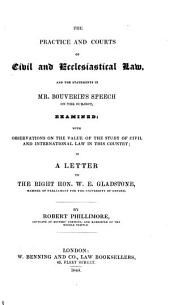 The Practice and Courts of Civil and Ecclesiastical Law, and the Statements in Mr. Bouverie's Speech on the Subject, Examined; with Observations on the Value of the Study of Civil and International Law in this Country; in a Letter to the Right. Hon. W. E. Gladstone