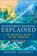 Investment Banking Explained  Second Edition  An Insider s Guide to the Industry
