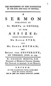 The Providence of God Manifested in the Rise and Fall of Empires. A Sermon Preached at St. Mary's, in Oxford, at the Assizes: ... on Thursday, July, 27. 1775. By George Horne, ...