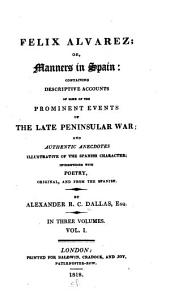 Felix Alvarez, Or, Manners in Spain: Containing Descriptive Accounts of Some of the Prominent Events of the Late Peninsular War, and Authentic Anecdotes Illustrative of the Spanish Character : Interspersed with Poetry, Original and from the Spanish : in Three Volumes, Volume 1