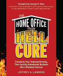 The Home Office From Hell Cure  Transform Your Underperforming  Time Sucking Homebased Business Into a Runaway Success