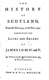 The History of Scotland, from the Year 1423, to the Year 1542: Containing the Lives and Reigns of James I, II, III, IV, and V.