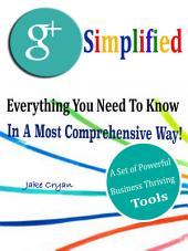 Google + Simplified: Everything You Need To Know In A Most Comprehensive Way! A Set of Powerful Business Thriving Tools