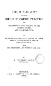 Acts of Parliament Relating to Sheriff Court Practice: With Illustrations from Decisions of the Supreme Courts, and Occasional Notes : Also an Appendix, Containing Recent Statutes and Acts of Sederunt, Including the Act of Sederunt with Relative Forms Under the Employers and Workmen Act, 1875