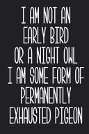 I Am Not an Early Bird Or a Night Owl I Am Some Form of Permanently Exhausted Pigeon Journal