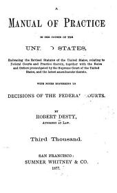 A Manual of Practice in the Courts of the United States: Embracing the Revised Statutes of the United States, Relating to Federal Courts and Practice Therein, Together with the Rules and Orders Promulgated by the Supreme Court of the United States and the Latest Amendments Thereto. With Notes Referring to Decisions of the Federal Courts