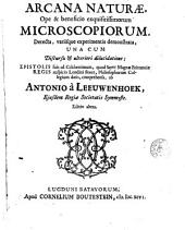 Arcana naturae, ope & beneficio exquisitissimorum microscopiorum: detecta, variisque experimentis demonstrata, una cum discursu & ulteriori dilucidatione, epistolis suis ad ... philosophorum collegium datis, comprehensa
