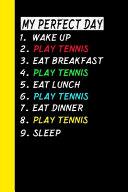 My Perfect Day Wake Up Play Tennis Eat Breakfast Play Tennis Eat Lunch Play Tennis Eat Dinner Play Tennis Sleep