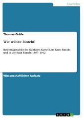 Wie wählte Rinteln?: Reichstagswahlen im Wahlkreis Kassel I, im Kreis Rinteln und in der Stadt Rinteln 1867- 1912