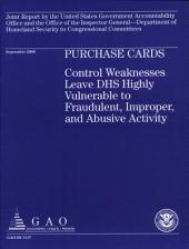 Purchase Cards: Control Weaknesses Leave DHS Highly Vulnerable to Fraudulent, Improper, & Abusive Activity
