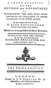 A Short Treatise on the Method and Advantages of Withdrawing the Soul from Being Employed on Creatures, in Order to Occupy it on God Alone: By that Eminent Servant of God, F. John Chrysostome, ... Translated from the French, by the Ven. and Most Reverend Richard Challoner, ...