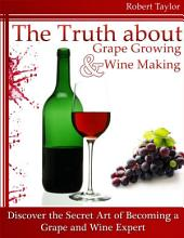 The Truth About Grape Growing and Wine Making: Discover the Secret Art of Becoming a Grape and Wine Expert