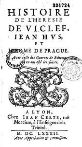 Histoire de l'heresie de Viclef, Iean Hvs, et Jerome de Prague. Avec celle des Guerres de Boheme qui en ont esté les suites