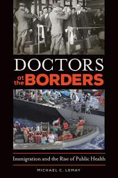Doctors at the Borders: Immigration and the Rise of Public Health: Immigration and the Rise of Public Health
