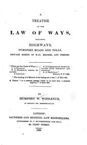 A Treatise on the Law of Ways: Including Highways, Turnpike Roads and Tolls, Private Rights of Way, Bridges and Ferries