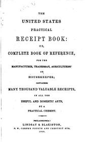 The United States Practical Receipt Book, Or, Complete Book of Reference: For the Manufacturer, Tradesman, Agriculturalist Or Housekeeper : Containing Many Thousand Valuable Receipts, in All the Domestic Arts