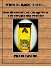 When Building a Life ...: How Nehemiah Can Change What You Thought Was Possible