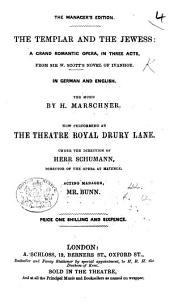 The Templar and the Jewess: a Grand Romantic Opera, in Three Acts, from Sir Walter Scott's Novel of Ivanhoe. (The Manager's Edition.) [The German Text of W. A. Wohlbrück, with an English Translation.]