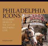 Philadelphia Icons: 50 Classic Views of the City of Brotherly Love