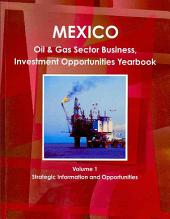 Mexico Oil & Gas Sector Business, Investment Opportunities Yearbook: Strategic Information and Opportunities