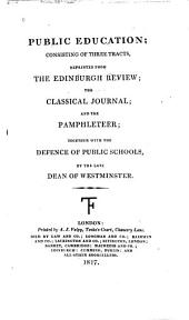 Public Education: Consisting of Three Tracts, Reprinted from the Edinburgh Review; the Classical Journal; and the Pamphleteer; Together with the Defence of Public Schools