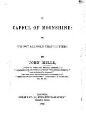 A Capful of Moonshine; or,'Tis not all Gold that glitters