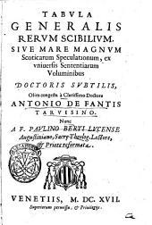 F. Ioannis Duns Scoti ordinis Minorum, ... Perutiles Quaestiones in 4. libros sententiarum, & quodlibetales, cum collationibus atque resolutionibus ... expurgatae, ... ac pristino candori restitutae a R.P.F. Paulino Berti Lucense ... Antonij de Fantis insuper adiiciuntur indices locupletissimi. ..: Tabula generalis rerum scibilium, siue Mare magnum Scoticarum speculationum, ex vniuersis Sententiarum voluminibus doctoris subtilis, olim congesta à clarissimo doctore Antonio de Fantis Taruisino. Nunc a F. Paulino Berti Lucense Augustiniano, ... reformata, Volume 6