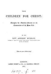 The Children for Christ: Thoughts for Christian Parents on the Consecration of the Home Life