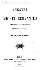 Théâtre de Michel Cervantes, traduit pour la première fois de l'espagnol en français par A. Royer