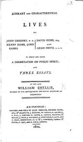Literary and characteristical lives of J. Gregory, M.D., Henry Home, Lord Kames, David Hume, and Adam Smith, LL.D. To which are added a dissertation on public spirit, and three essays