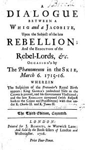 A Dialogue Between a Whig and a Jacobite: Upon the Subject of the Late Rebellion; and the Execution of the Rebel-lords, &c. Occasion'd by the Phænomenon in the Skie, March 6. 1715-16. ...