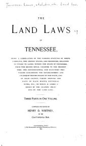 The Land Laws of Tennessee: Being a Compilation of the Various Statutes of North Carolina, the United States and Tennessee, Relative to Titles to Lands Within the State of Tennessee, from the Second Royal Charter to the Present Time: the Constitutional and Statutory Provisions Concerning the Establishment and Charge of the Boundary of the State, and of Each County; Tables Showing the Date of Each Hiatus, Editorial Notes, Etc., to which is Added a Digest of the Leading Decisions on the Land Laws ...