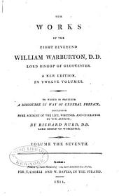 The Works of the Right Reverend William Warburton, D.D., Lord Bishop of Gloucester: To which is Prefixed a Discourse by Way of General Preface, Containing Some Account of the Life, Writings, and Character of the Author, Volume 7